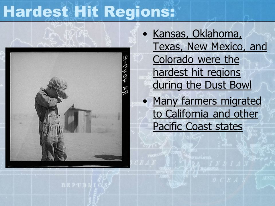 Hardest Hit Regions: Kansas, Oklahoma, Texas, New Mexico, and Colorado were the hardest hit regions during the Dust Bowl Many farmers migrated to Cali