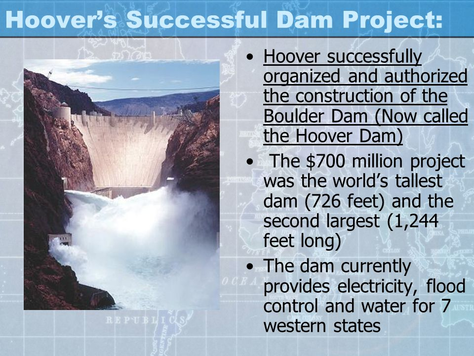 Hoover's Successful Dam Project: Hoover successfully organized and authorized the construction of the Boulder Dam (Now called the Hoover Dam) The $700