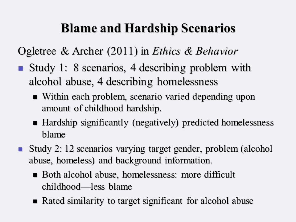 Blame and Hardship Scenarios Ogletree & Archer (2011) in Ethics & Behavior Study 1: 8 scenarios, 4 describing problem with alcohol abuse, 4 describing homelessness Study 1: 8 scenarios, 4 describing problem with alcohol abuse, 4 describing homelessness Within each problem, scenario varied depending upon amount of childhood hardship.