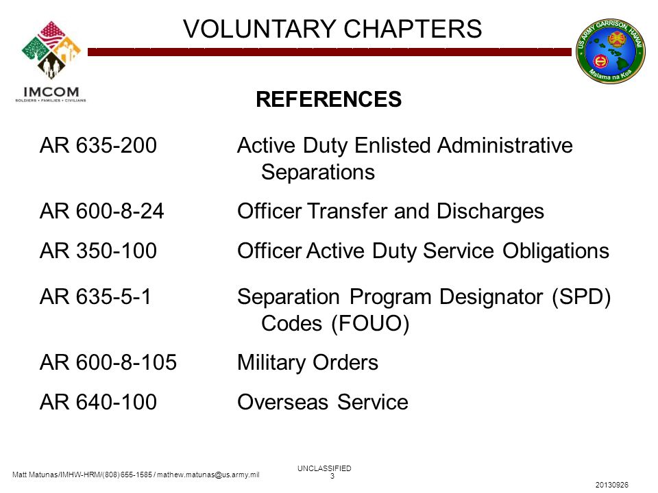 Matt Matunas/IMHW-HRM/(808) 655-1585 / mathew.matunas@us.army.mil VOLUNTARY CHAPTERS UNCLASSIFIED 20130926 3 REFERENCES AR 635-200 Active Duty Enliste