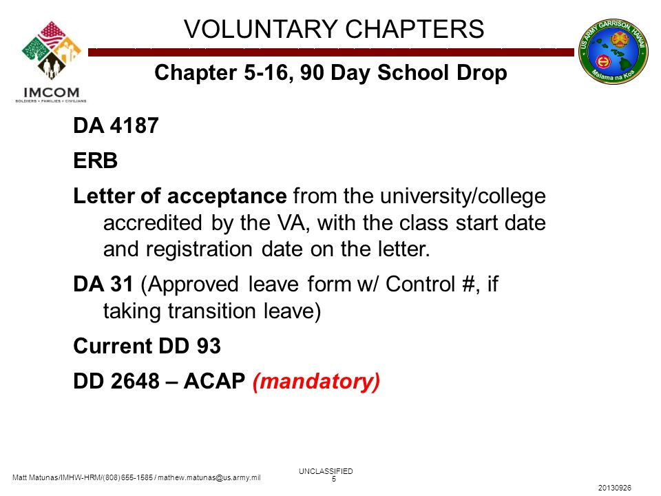 Matt Matunas/IMHW-HRM/(808) 655-1585 / mathew.matunas@us.army.mil VOLUNTARY CHAPTERS UNCLASSIFIED 20130926 5 Chapter 5-16, 90 Day School Drop DA 4187 ERB Letter of acceptance from the university/college accredited by the VA, with the class start date and registration date on the letter.