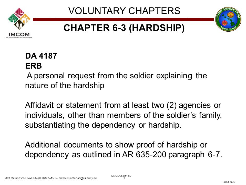 Matt Matunas/IMHW-HRM/(808) 655-1585 / mathew.matunas@us.army.mil VOLUNTARY CHAPTERS UNCLASSIFIED 20130926 7 CHAPTER 6-3 (HARDSHIP) DA 4187 ERB A personal request from the soldier explaining the nature of the hardship Affidavit or statement from at least two (2) agencies or individuals, other than members of the soldier's family, substantiating the dependency or hardship.