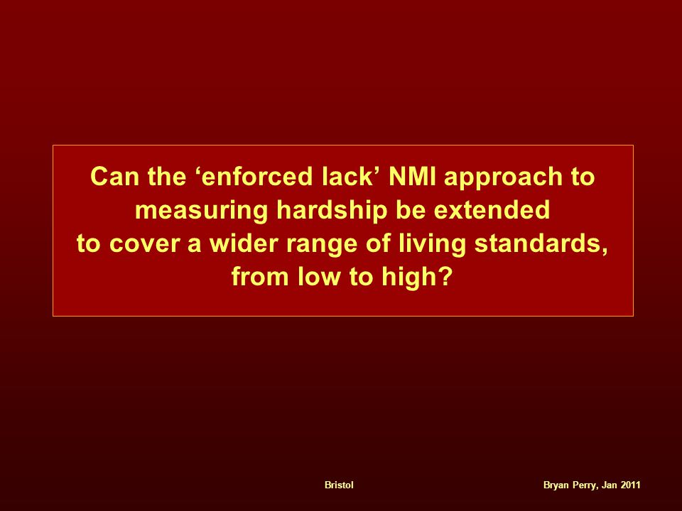 Bryan Perry, Jan 2011Bristol Can the 'enforced lack' NMI approach to measuring hardship be extended to cover a wider range of living standards, from l