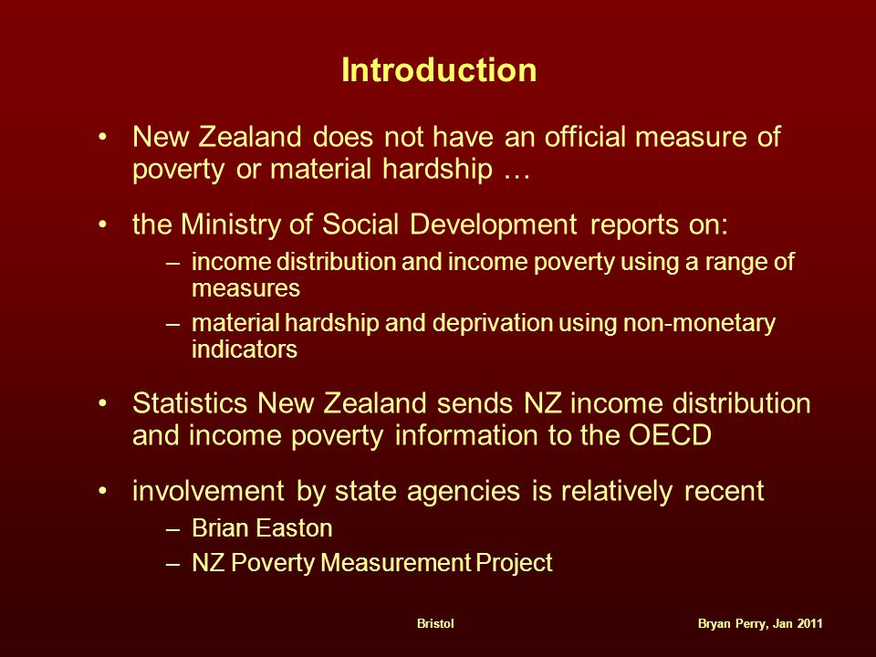 Bryan Perry, Jan 2011Bristol Introduction New Zealand does not have an official measure of poverty or material hardship … the Ministry of Social Devel
