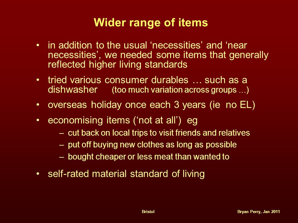Bryan Perry, Jan 2011Bristol Wider range of items in addition to the usual 'necessities' and 'near necessities', we needed some items that generally reflected higher living standards tried various consumer durables … such as a dishwasher (too much variation across groups...) overseas holiday once each 3 years (ie no EL) economising items ('not at all') eg –cut back on local trips to visit friends and relatives –put off buying new clothes as long as possible –bought cheaper or less meat than wanted to self-rated material standard of living