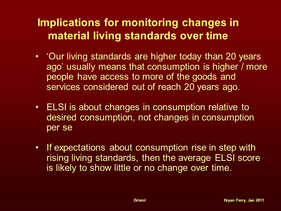 Bryan Perry, Jan 2011Bristol Implications for monitoring changes in material living standards over time 'Our living standards are higher today than 20 years ago' usually means that consumption is higher / more people have access to more of the goods and services considered out of reach 20 years ago.