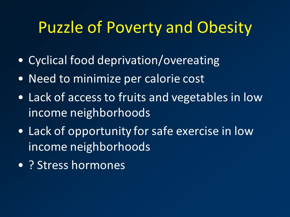Puzzle of Poverty and Obesity Cyclical food deprivation/overeating Need to minimize per calorie cost Lack of access to fruits and vegetables in low in