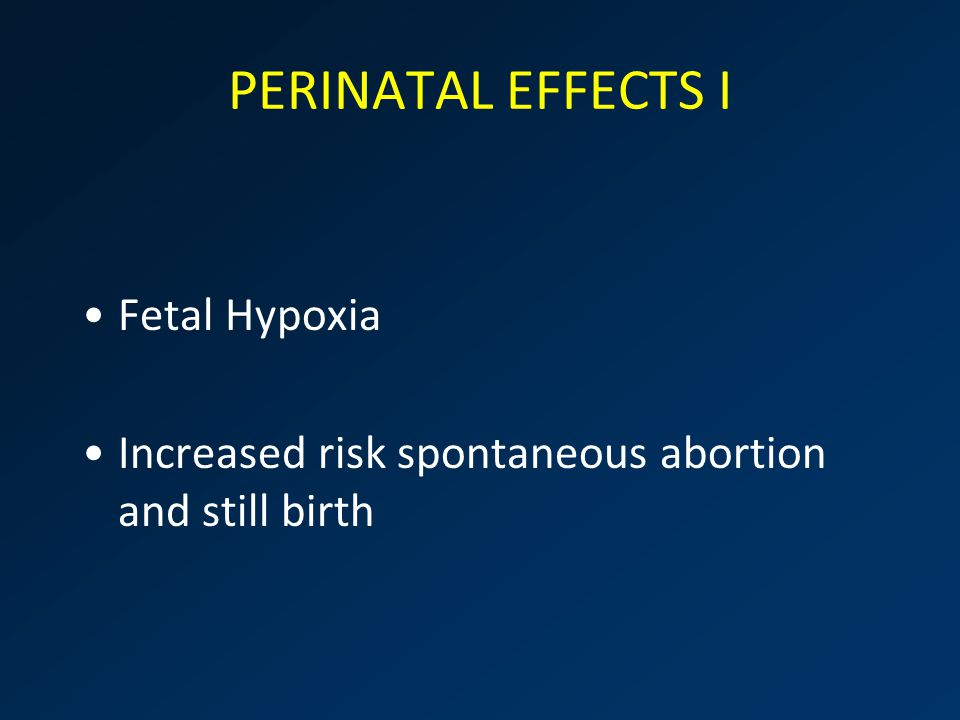 PERINATAL EFFECTS I Fetal Hypoxia Increased risk spontaneous abortion and still birth