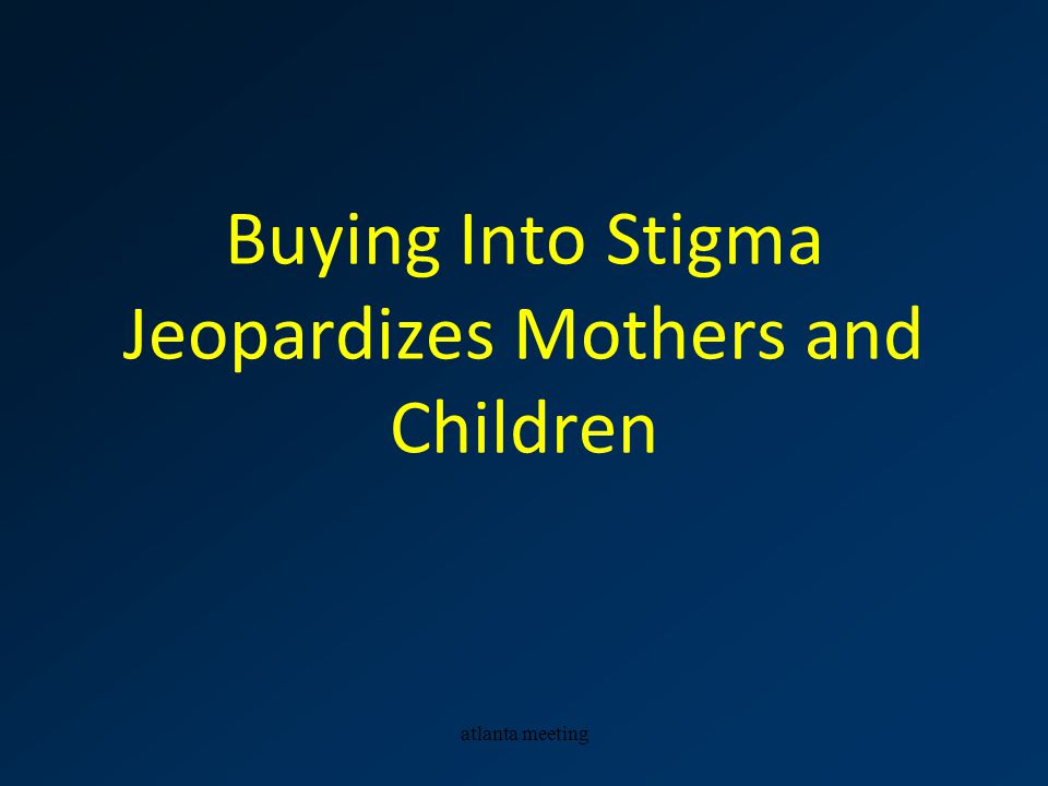 atlanta meeting Buying Into Stigma Jeopardizes Mothers and Children