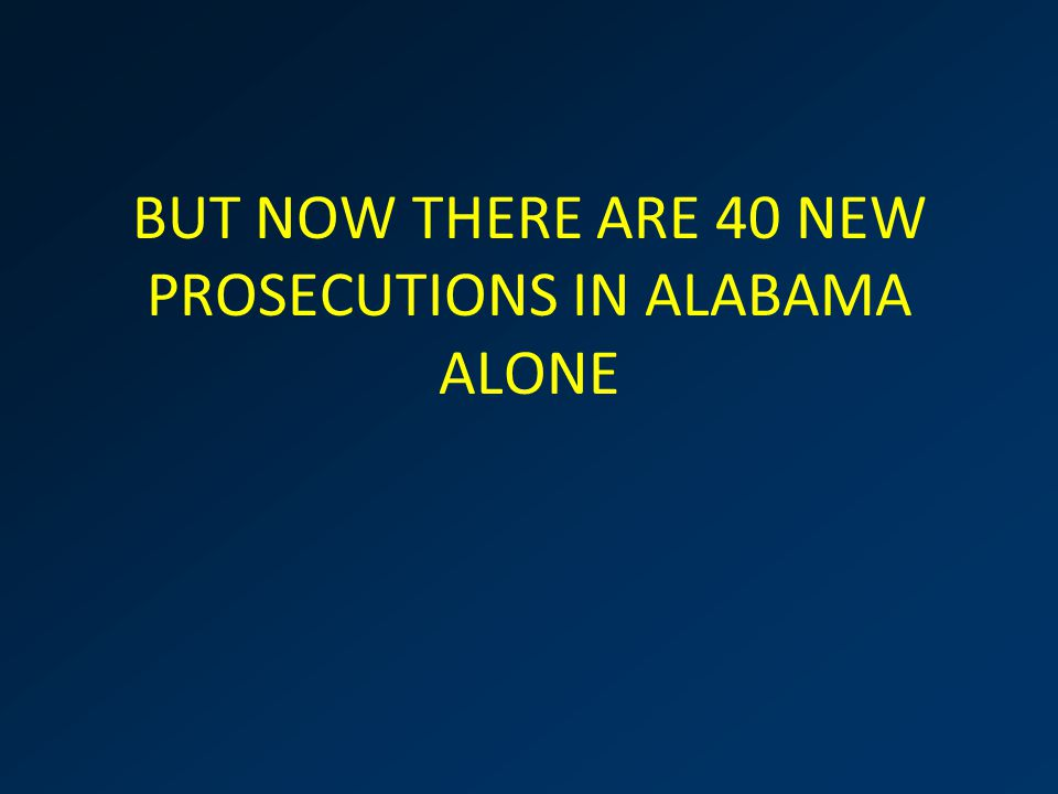 BUT NOW THERE ARE 40 NEW PROSECUTIONS IN ALABAMA ALONE