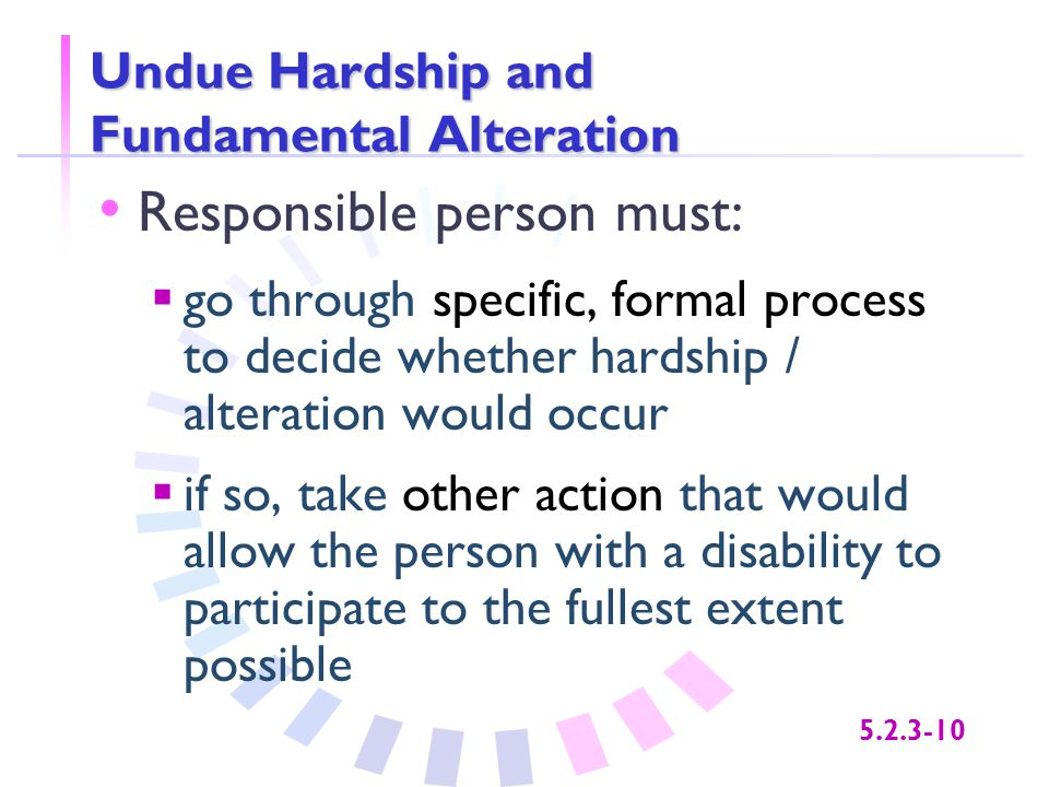 5.2.3-10 Undue Hardship and Fundamental Alteration Responsible person must:  go through specific, formal process to decide whether hardship / alterat