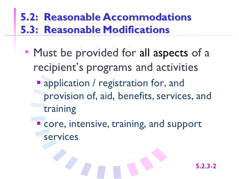 5.2.3-2 5.2: Reasonable Accommodations 5.3: Reasonable Modifications Must be provided for all aspects of a recipient's programs and activities  appli
