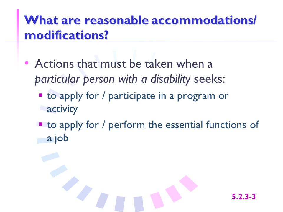 5.2.3-3 What are reasonable accommodations/ modifications? Actions that must be taken when a particular person with a disability seeks:  to apply for