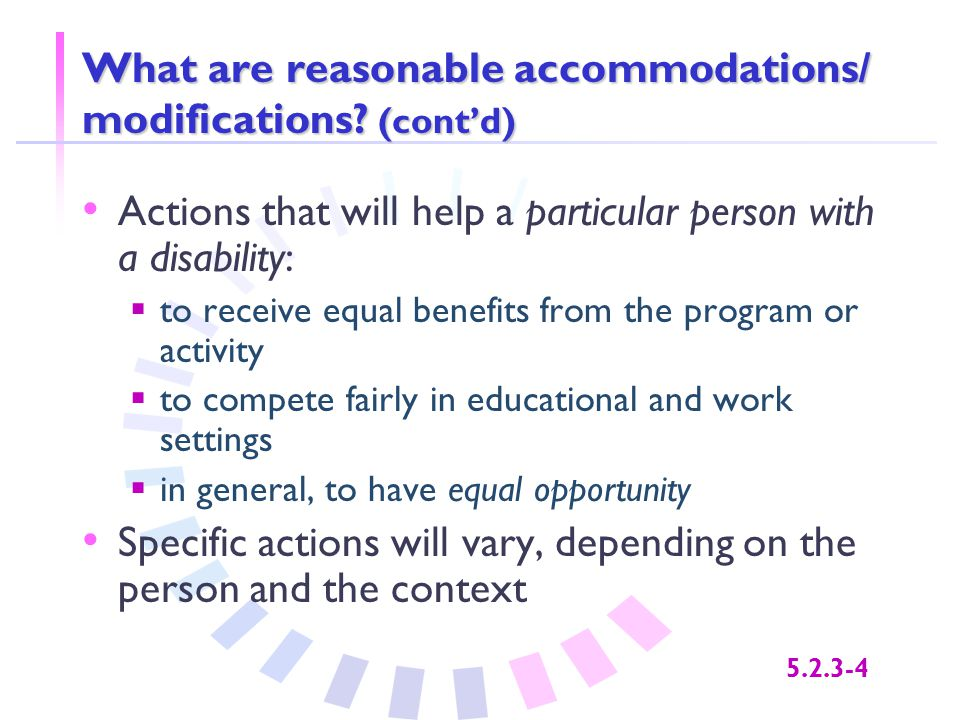 5.2.3-4 What are reasonable accommodations/ modifications? (cont'd) Actions that will help a particular person with a disability:  to receive equal b