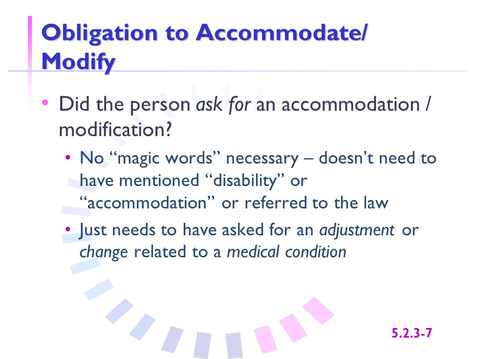 "5.2.3-7 Obligation to Accommodate/ Modify Did the person ask for an accommodation / modification? No ""magic words"" necessary – doesn't need to have me"