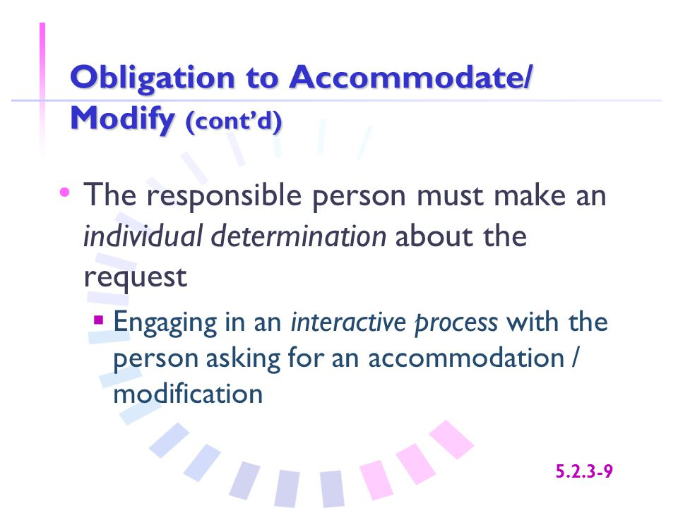 5.2.3-9 Obligation to Accommodate/ Modify (cont'd) The responsible person must make an individual determination about the request  Engaging in an int