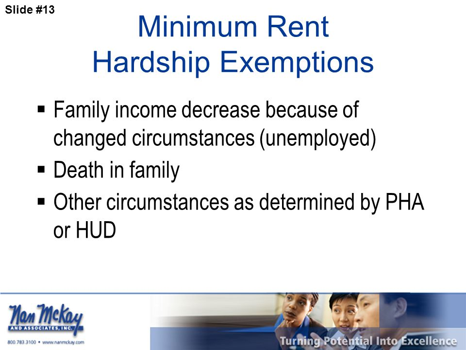 Slide #13 Minimum Rent Hardship Exemptions  Family income decrease because of changed circumstances (unemployed)  Death in family  Other circumstances as determined by PHA or HUD