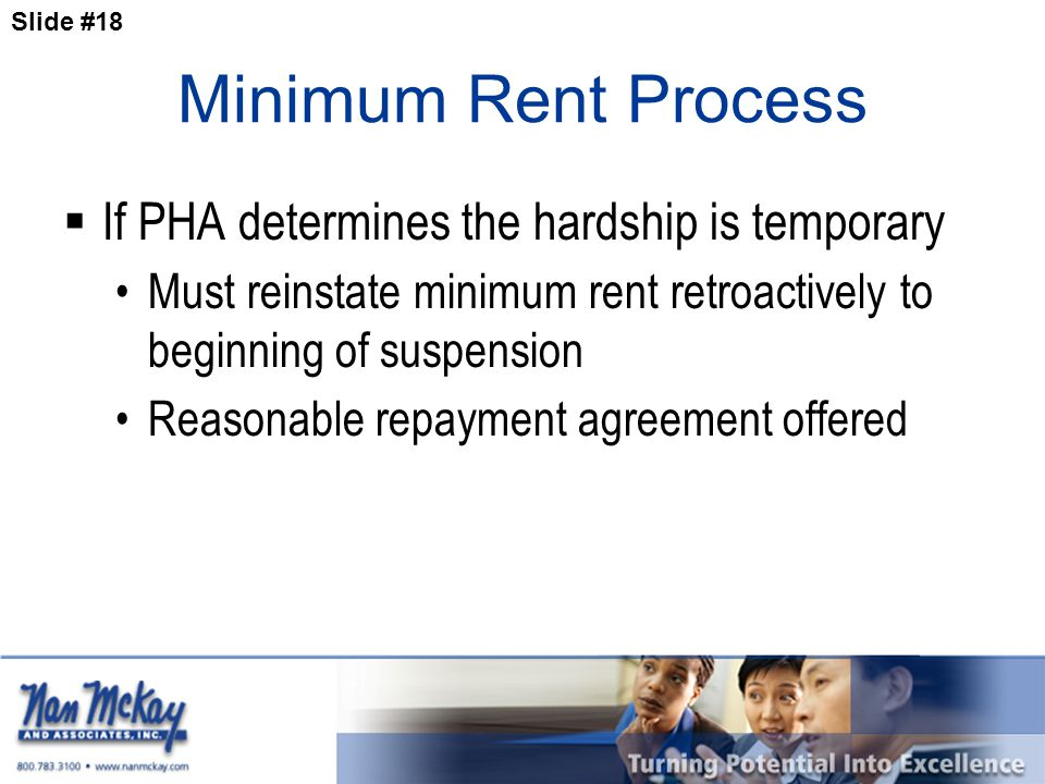 Slide #18 Minimum Rent Process  If PHA determines the hardship is temporary Must reinstate minimum rent retroactively to beginning of suspension Reasonable repayment agreement offered