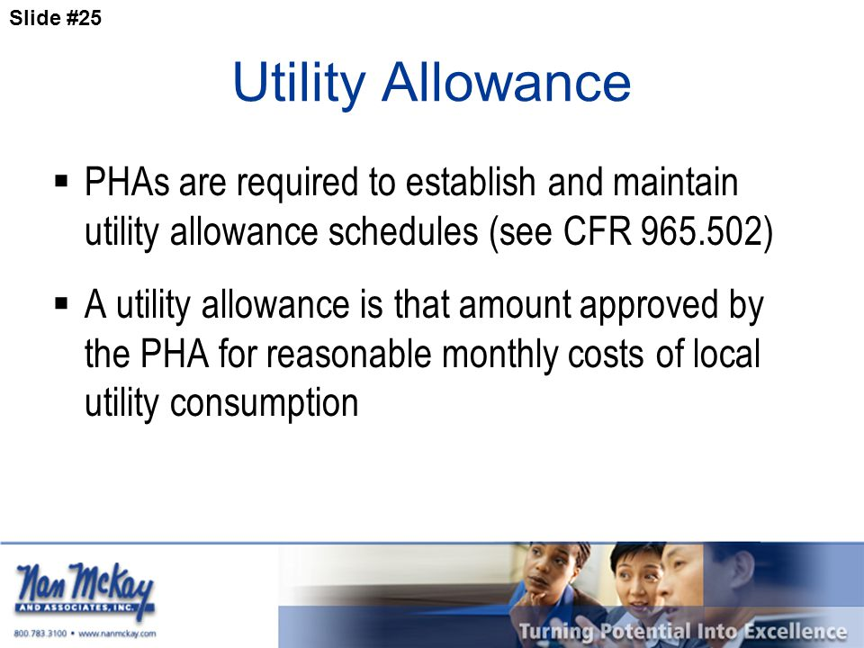Slide #25 Utility Allowance  PHAs are required to establish and maintain utility allowance schedules (see CFR 965.502)  A utility allowance is that amount approved by the PHA for reasonable monthly costs of local utility consumption