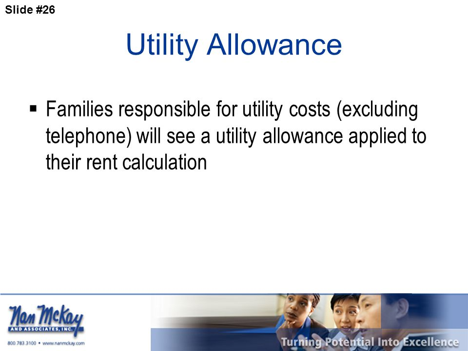 Slide #26 Utility Allowance  Families responsible for utility costs (excluding telephone) will see a utility allowance applied to their rent calculation