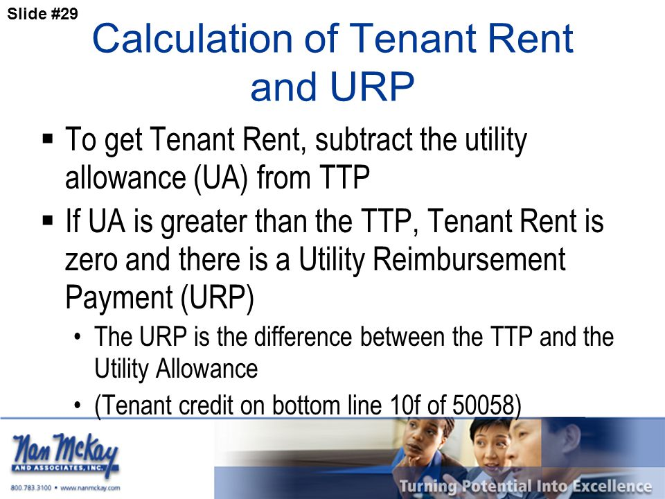 Slide #29 Calculation of Tenant Rent and URP  To get Tenant Rent, subtract the utility allowance (UA) from TTP  If UA is greater than the TTP, Tenant Rent is zero and there is a Utility Reimbursement Payment (URP) The URP is the difference between the TTP and the Utility Allowance (Tenant credit on bottom line 10f of 50058)
