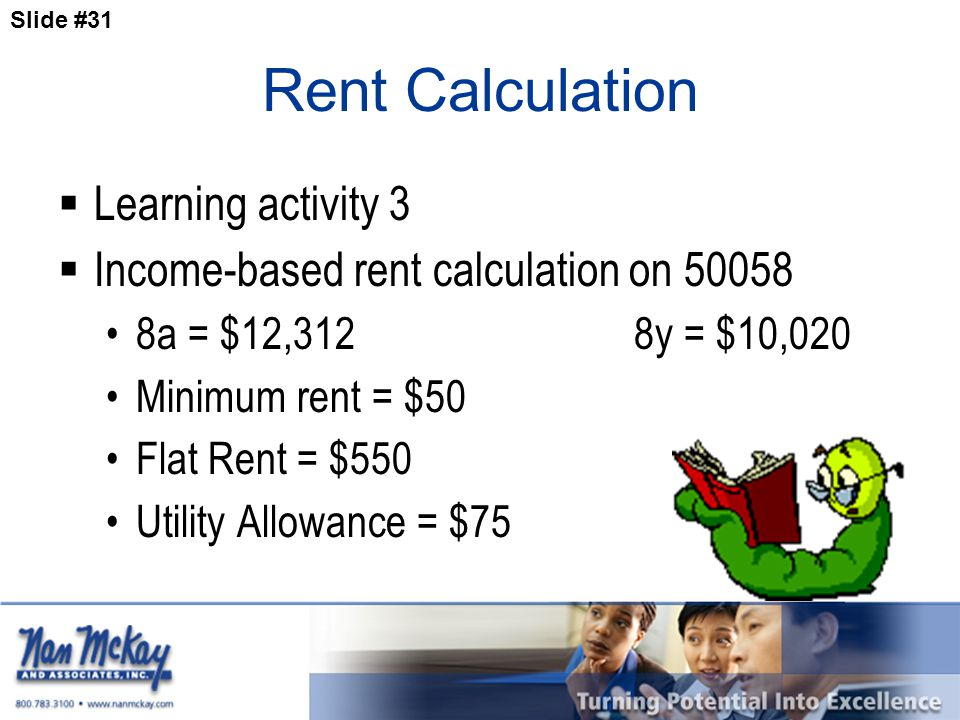 Slide #31 Rent Calculation  Learning activity 3  Income-based rent calculation on 50058 8a = $12,3128y = $10,020 Minimum rent = $50 Flat Rent = $550 Utility Allowance = $75