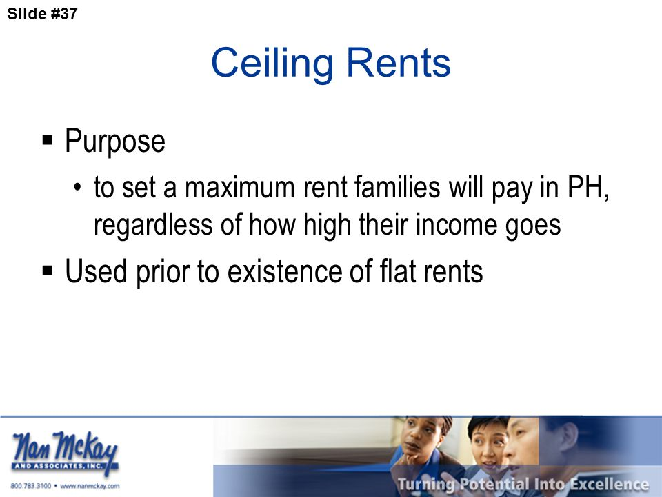 Slide #37 Ceiling Rents  Purpose to set a maximum rent families will pay in PH, regardless of how high their income goes  Used prior to existence of flat rents