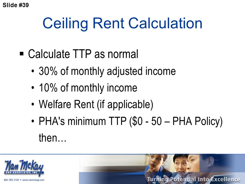 Slide #39 Ceiling Rent Calculation  Calculate TTP as normal 30% of monthly adjusted income 10% of monthly income Welfare Rent (if applicable) PHA s minimum TTP ($0 - 50 – PHA Policy) then…