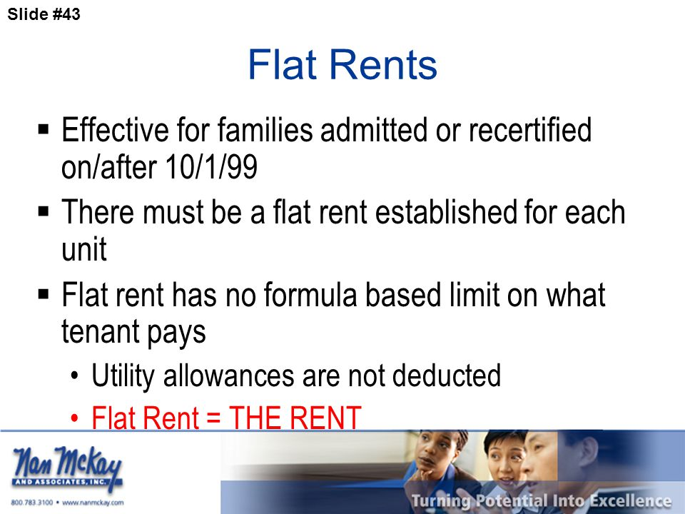 Slide #43 Flat Rents  Effective for families admitted or recertified on/after 10/1/99  There must be a flat rent established for each unit  Flat rent has no formula based limit on what tenant pays Utility allowances are not deducted Flat Rent = THE RENT