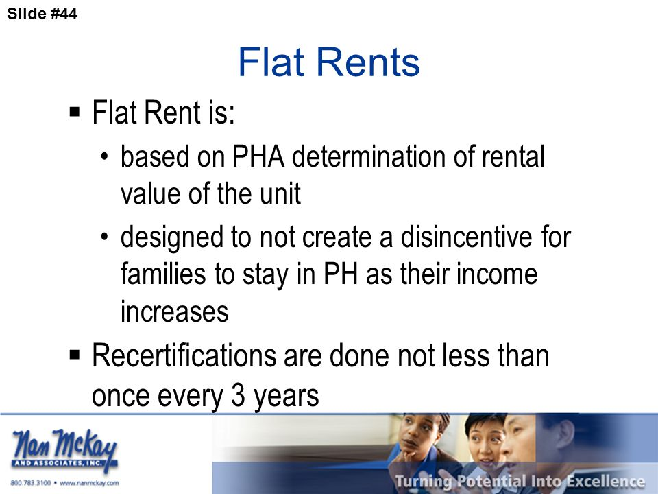 Slide #44 Flat Rents  Flat Rent is: based on PHA determination of rental value of the unit designed to not create a disincentive for families to stay in PH as their income increases  Recertifications are done not less than once every 3 years