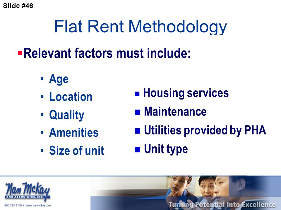 Slide #46 Flat Rent Methodology Age Location Quality Amenities Size of unit  Relevant factors must include: Housing services Maintenance Utilities provided by PHA Unit type