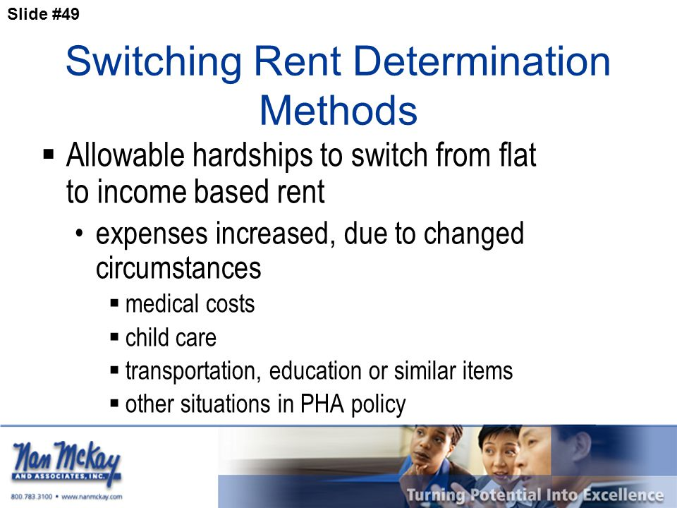 Slide #49 Switching Rent Determination Methods  Allowable hardships to switch from flat to income based rent expenses increased, due to changed circumstances  medical costs  child care  transportation, education or similar items  other situations in PHA policy