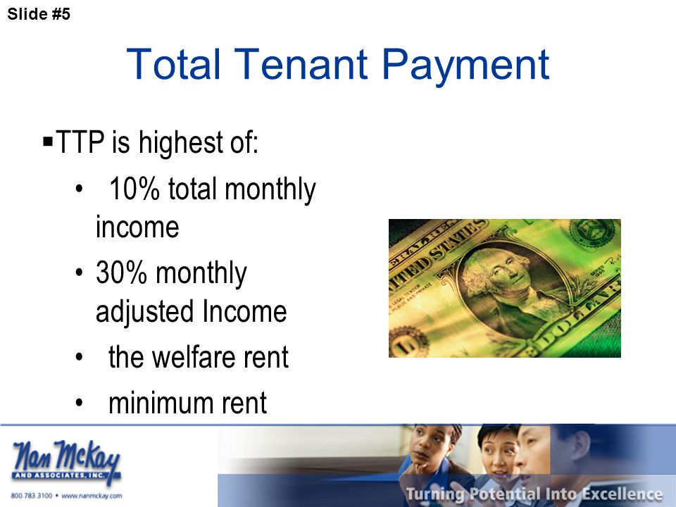 Slide #5 Total Tenant Payment  TTP is highest of: 10% total monthly income 30% monthly adjusted Income the welfare rent minimum rent