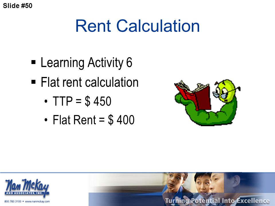 Slide #50 Rent Calculation  Learning Activity 6  Flat rent calculation TTP = $ 450 Flat Rent = $ 400