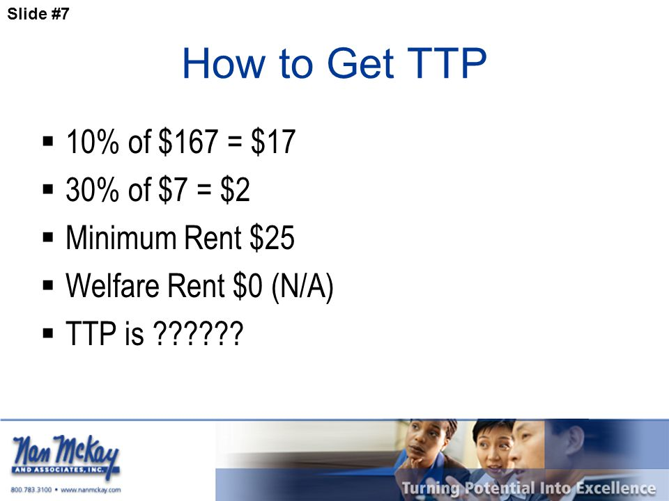 Slide #7 How to Get TTP  10% of $167 = $17  30% of $7 = $2  Minimum Rent $25  Welfare Rent $0 (N/A)  TTP is