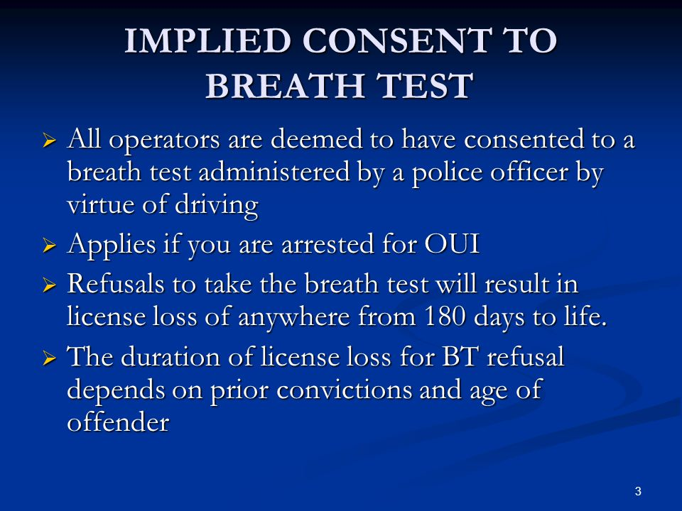3 IMPLIED CONSENT TO BREATH TEST  All operators are deemed to have consented to a breath test administered by a police officer by virtue of driving  Applies if you are arrested for OUI  Refusals to take the breath test will result in license loss of anywhere from 180 days to life.
