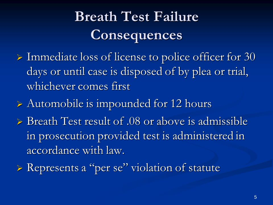 5 Breath Test Failure Consequences  Immediate loss of license to police officer for 30 days or until case is disposed of by plea or trial, whichever comes first  Automobile is impounded for 12 hours  Breath Test result of.08 or above is admissible in prosecution provided test is administered in accordance with law.
