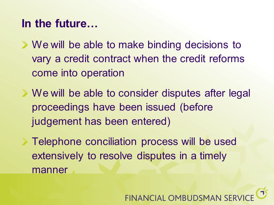 In the future… We will be able to make binding decisions to vary a credit contract when the credit reforms come into operation We will be able to consider disputes after legal proceedings have been issued (before judgement has been entered) Telephone conciliation process will be used extensively to resolve disputes in a timely manner