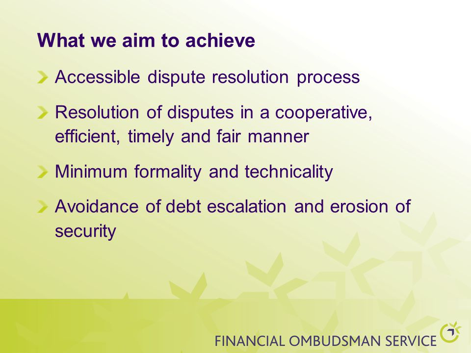 What we aim to achieve Accessible dispute resolution process Resolution of disputes in a cooperative, efficient, timely and fair manner Minimum formality and technicality Avoidance of debt escalation and erosion of security
