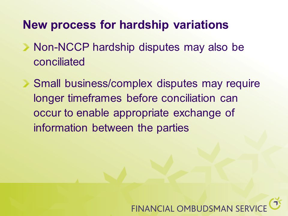 New process for hardship variations Non-NCCP hardship disputes may also be conciliated Small business/complex disputes may require longer timeframes before conciliation can occur to enable appropriate exchange of information between the parties