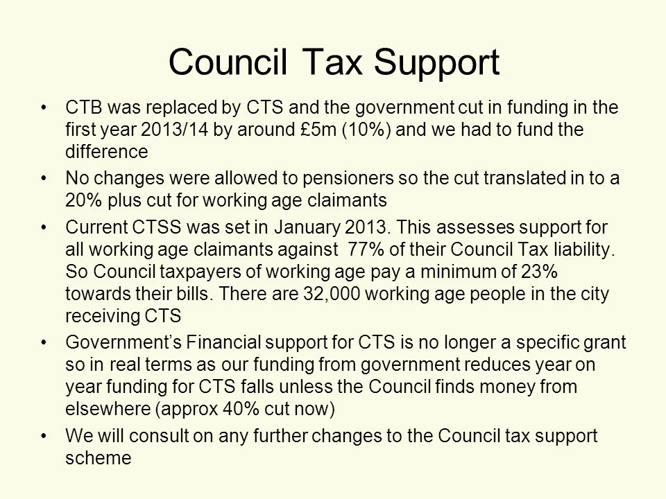 Council Tax Support CTB was replaced by CTS and the government cut in funding in the first year 2013/14 by around £5m (10%) and we had to fund the difference No changes were allowed to pensioners so the cut translated in to a 20% plus cut for working age claimants Current CTSS was set in January 2013.
