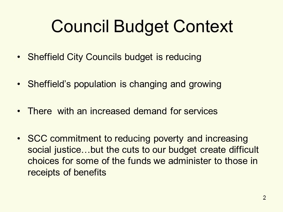 2 Council Budget Context Sheffield City Councils budget is reducing Sheffield's population is changing and growing There with an increased demand for services SCC commitment to reducing poverty and increasing social justice…but the cuts to our budget create difficult choices for some of the funds we administer to those in receipts of benefits