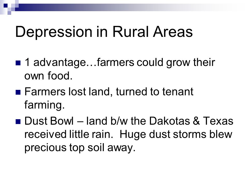 Depression in Rural Areas 1 advantage…farmers could grow their own food. Farmers lost land, turned to tenant farming. Dust Bowl – land b/w the Dakotas