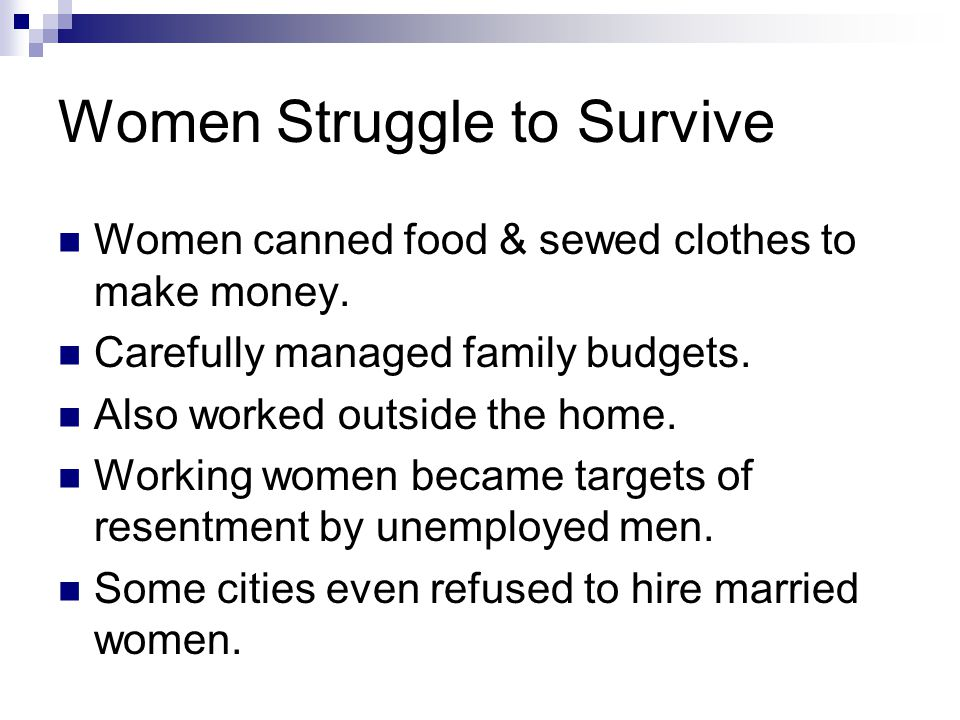 Women Struggle to Survive Women canned food & sewed clothes to make money. Carefully managed family budgets. Also worked outside the home. Working wom