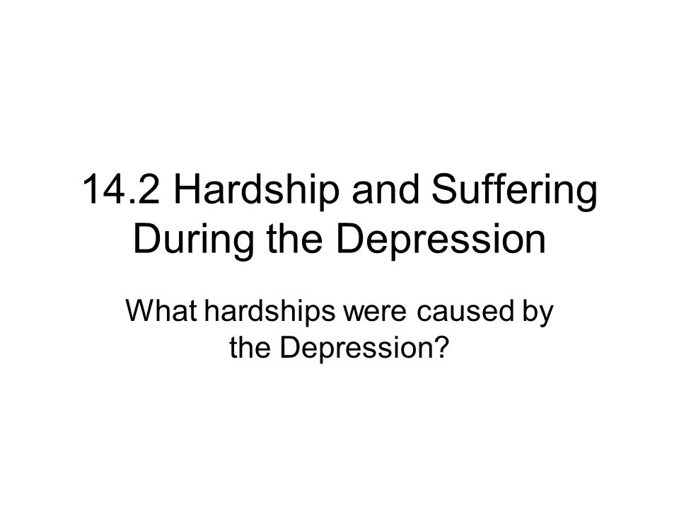 14.2 Hardship and Suffering During the Depression What hardships were caused by the Depression?