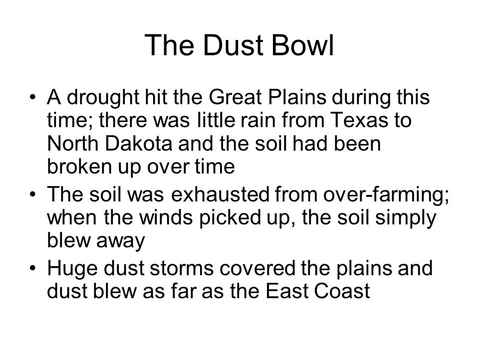 The Dust Bowl A drought hit the Great Plains during this time; there was little rain from Texas to North Dakota and the soil had been broken up over t