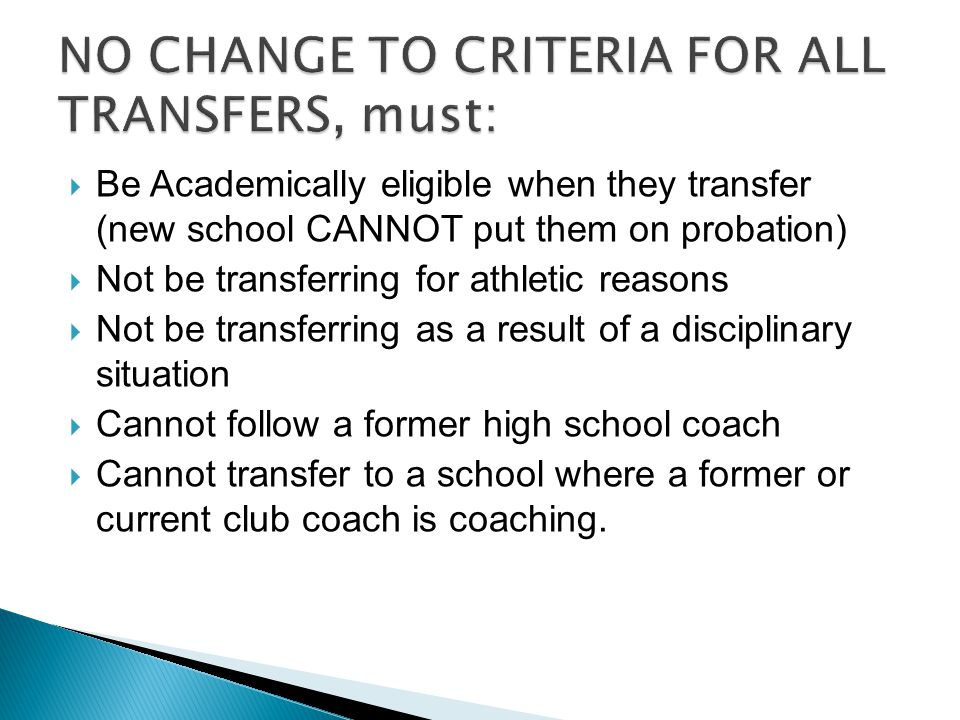 Be Academically eligible when they transfer (new school CANNOT put them on probation)  Not be transferring for athletic reasons  Not be transferring as a result of a disciplinary situation  Cannot follow a former high school coach  Cannot transfer to a school where a former or current club coach is coaching.