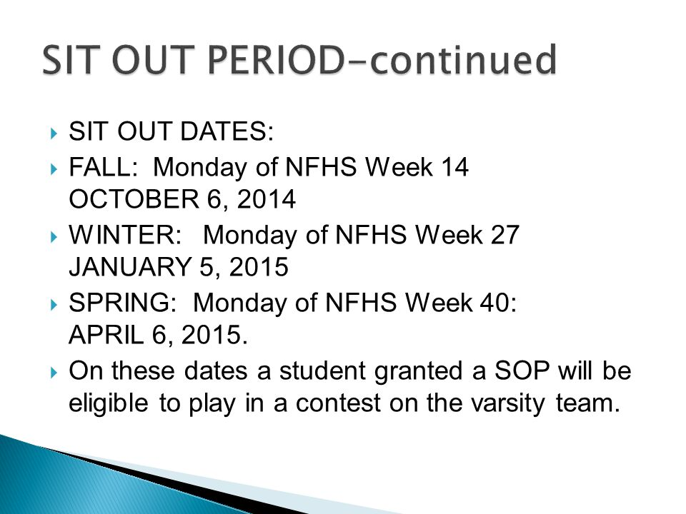  SIT OUT DATES:  FALL: Monday of NFHS Week 14 OCTOBER 6, 2014  WINTER: Monday of NFHS Week 27 JANUARY 5, 2015  SPRING: Monday of NFHS Week 40: APRIL 6, 2015.