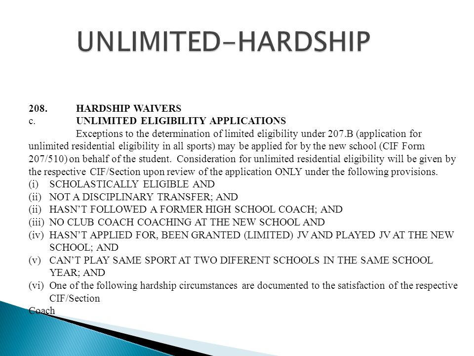 208.HARDSHIP WAIVERS c.UNLIMITED ELIGIBILITY APPLICATIONS Exceptions to the determination of limited eligibility under 207.B (application for unlimited residential eligibility in all sports) may be applied for by the new school (CIF Form 207/510) on behalf of the student.