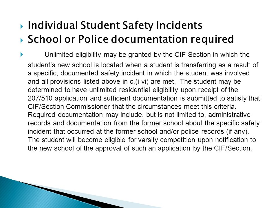  Individual Student Safety Incidents  School or Police documentation required  Unlimited eligibility may be granted by the CIF Section in which the student's new school is located when a student is transferring as a result of a specific, documented safety incident in which the student was involved and all provisions listed above in c.(i-vi) are met.